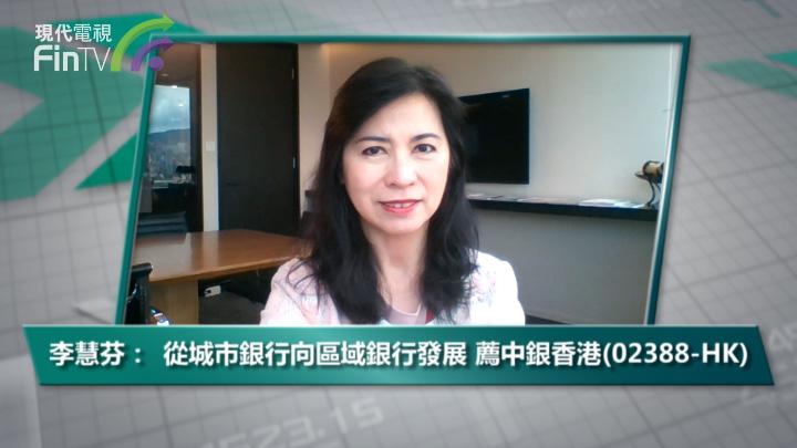 李慧芬:從城市銀行向區域銀行發展 薦中銀香港(02388-HK)