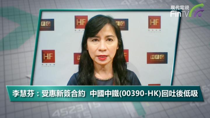 李慧芬:受惠新簽合約  中國中鐵(00390-HK)回吐後低吸